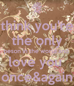 Poster: think you're the only peson in the world and  love you  once&again