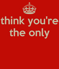 Poster: think you're the only