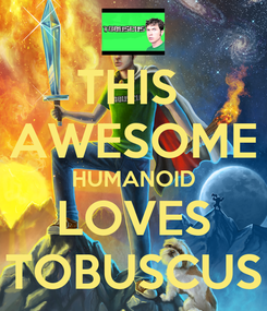 Poster: THIS  AWESOME HUMANOID LOVES TOBUSCUS