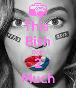 Poster: This  Bish Doin 2 Much