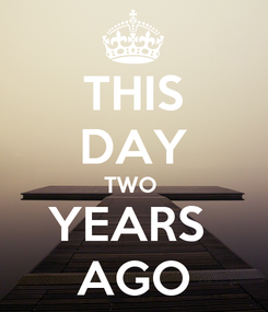 Poster: THIS DAY TWO  YEARS  AGO