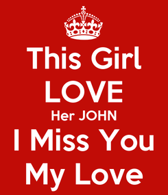 Poster: This Girl LOVE Her JOHN I Miss You My Love