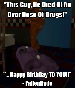 "Poster: ""This Guy, He Died Of An Over Dose Of Drugs!"" ""… Happy BirthDay TO YOU!!"" - FallenHyde"