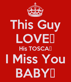 Poster: This Guy LOVE💓 His TOSCA💃 I Miss You BABY💋