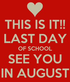 Poster: THIS IS IT!! LAST DAY OF SCHOOL SEE YOU IN AUGUST