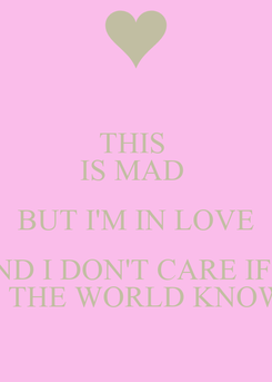 Poster: THIS  IS MAD   BUT I'M IN LOVE  WITH YOU AND I DON'T CARE IF THE WHOLE  OF THE WORLD KNOWS
