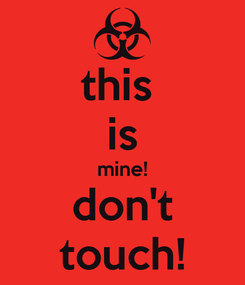 Poster: this  is mine! don't touch!