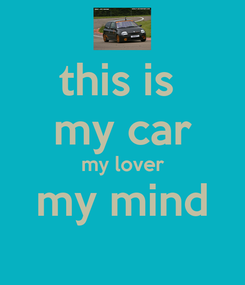 Poster: this is  my car my lover my mind