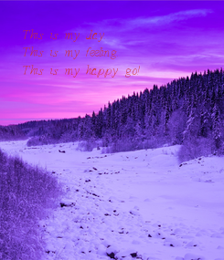 Poster: This is my day. This is my feeling. This is my happy go!