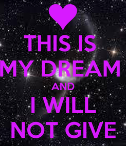 Poster: THIS IS  MY DREAM  AND I WILL NOT GIVE