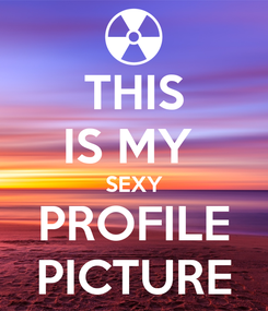 Poster: THIS IS MY  SEXY PROFILE PICTURE
