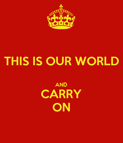 Poster: THIS IS OUR WORLD  AND CARRY ON