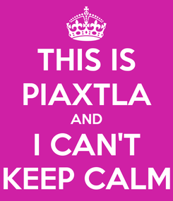 Poster: THIS IS PIAXTLA AND I CAN'T KEEP CALM