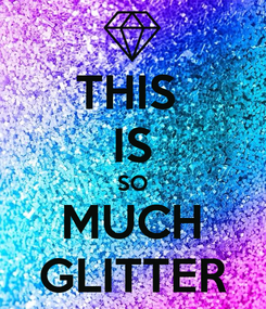 Poster: THIS  IS SO MUCH GLITTER