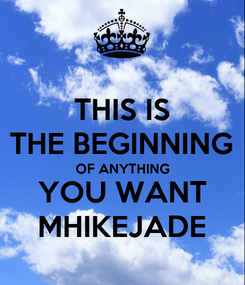 Poster: THIS IS THE BEGINNING OF ANYTHING YOU WANT MHIKEJADE
