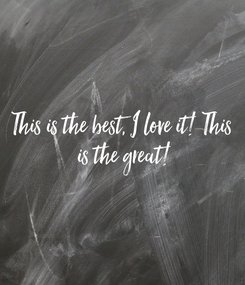Poster: This is the best, I love it! This  is the great!