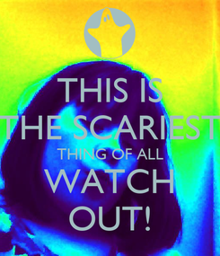 Poster: THIS IS THE SCARIEST THING OF ALL WATCH OUT!