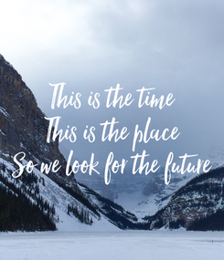 Poster: This is the time This is the place So we look for the future