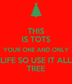 Poster: THIS IS TOTS YOUR ONE AND ONLY LIFE SO USE IT ALL TREE