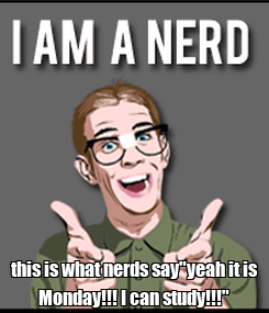 "Poster:  this is what nerds say""yeah it is Monday!!! I can study!!!"""