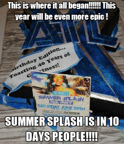 Poster: This is where it all began!!!!!! This year will be even more epic ! SUMMER SPLASH IS IN 10 DAYS PEOPLE!!!!