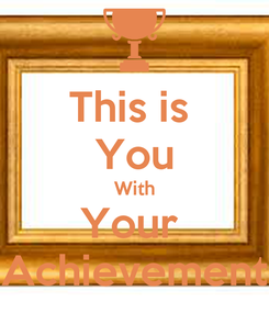 Poster: This is  You With Your  Achievement