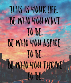 Poster: This is your life.  Be who you want to be. Be who you aspire  to be. Be who you thrive to be.