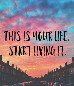 Poster: This is your life.  Start living it.