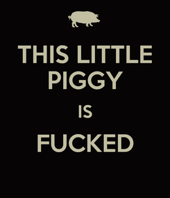 Poster: THIS LITTLE PIGGY IS FUCKED