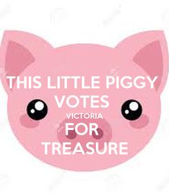 Poster: THIS LITTLE PIGGY  VOTES  VICTORIA FOR  TREASURE