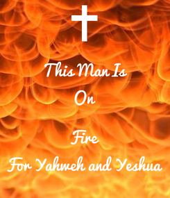 Poster: This Man Is On  Fire For Yahweh and Yeshua