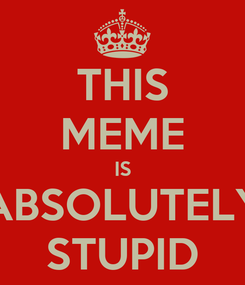Poster: THIS MEME IS ABSOLUTELY STUPID