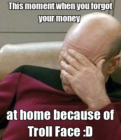 Poster: This moment when you forgot your money  at home because of Troll Face :D