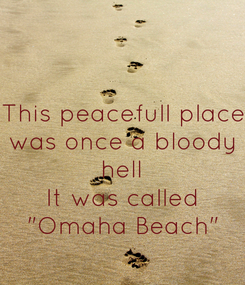 """Poster: This peacefull place was once a bloody hell It was called """"Omaha Beach"""""""