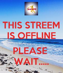Poster: THIS STREEM IS OFFLINE  PLEASE  WAIT.....