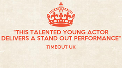 "Poster: ""THIS TALENTED YOUNG ACTOR DELIVERS A STAND OUT PERFORMANCE"" TIMEOUT UK"