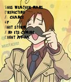 Poster: This weather mans  Predicting  A 99%chance  Of  Shit storm  And it's coming  Right at ya