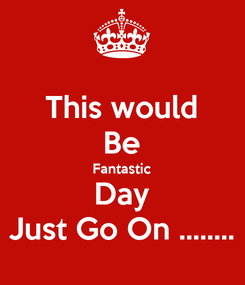 Poster: This would Be Fantastic Day Just Go On ........