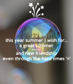Poster: this year summer I wish for... a great summer full of joy and new friendship even through the hard times '='
