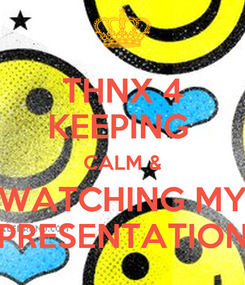 Poster: THNX 4 KEEPING  CALM & WATCHING MY PRESENTATION