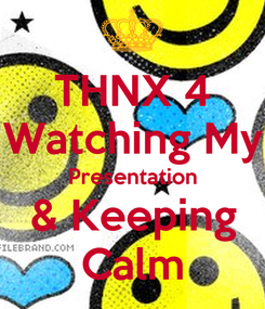 Poster: THNX 4 Watching My Presentation & Keeping Calm