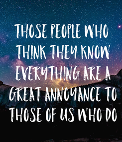 Poster: Those people who  think they know  everything are a  great annoyance to  those of us who do