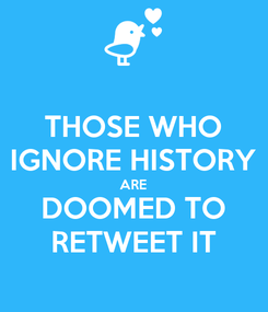 Poster: THOSE WHO IGNORE HISTORY ARE DOOMED TO RETWEET IT