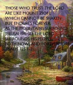 Poster: THOSE WHO TRUST THE LORD ARE LIKE MOUNT ZION, WHICH CANNOT BE SHAKEN BUT ENDURES FOREVER.  AS THE MOUNTAINS SURROUND JERUSALEM, SO THE LORD SURROUNDS HIS PEOPLE, BOTH NOW, AND FOREVERMORE.  PSALM 125 1-2