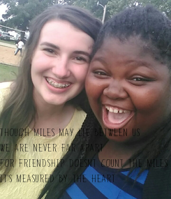 Poster: Though miles may lie between us We are never far apart For friendship doesnt count the miles  It's measured by the heart
