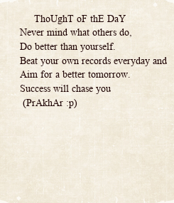 Poster:      ThoUghT oF thE DaY Never mind what others do, Do better than yourself. Beat your own records everyday and Aim for a better tomorrow. Success will chase you