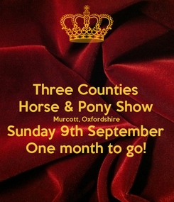 Poster: Three Counties Horse & Pony Show Murcott, Oxfordshire Sunday 9th September One month to go!
