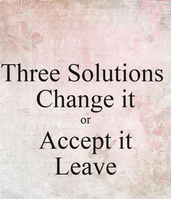 Poster: Three Solutions  Change it or Accept it Leave