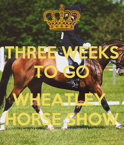 Poster: THREE WEEKS TO GO  WHEATLEY  HORSE SHOW