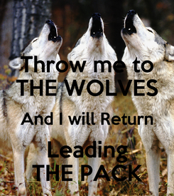 Poster: Throw me to THE WOLVES And I will Return Leading THE PACK